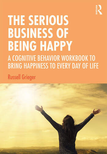The Serious Business of Being Happy A Cognitive Behavior Workbook to Bring Happiness to Every Day of Life book cover