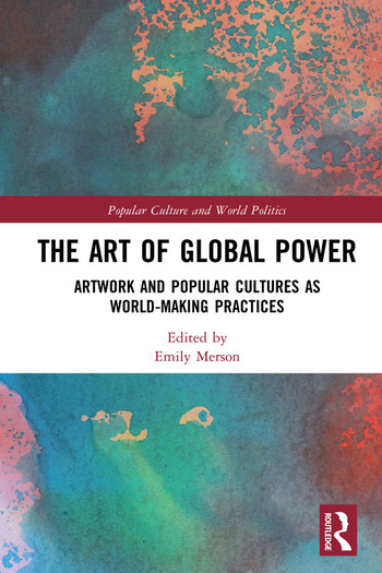 The Art of Global Power Artwork and Popular Cultures as World-Making Practices book cover