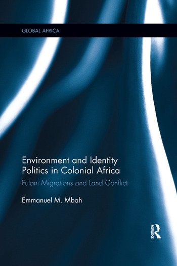 Environment and Identity Politics in Colonial Africa Fulani Migrations and Land Conflict book cover
