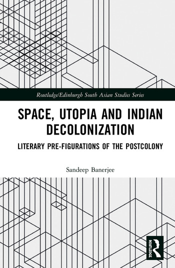 Space, Utopia and Indian Decolonization Literary Pre-Figurations of the Postcolony book cover