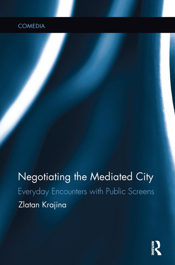 Negotiating the Mediated City Everyday Encounters with Public Screens book cover