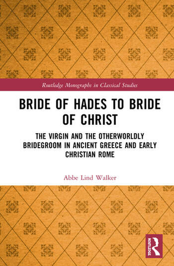 Bride of Hades to Bride of Christ The Virgin and the Otherwordly Bridegroom in Ancient Greece and Early Christian Rome book cover