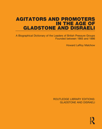 Agitators and Promoters in the Age of Gladstone and Disraeli A Biographical Dictionary of the Leaders of British Pressure Groups Founded Between 1865 and 1886 book cover