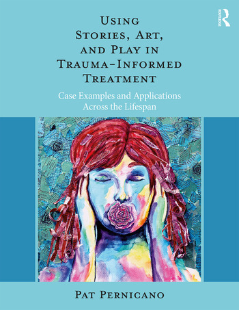 Using Stories, Art, and Play in Trauma-Informed Treatment Case Examples and Applications Across the Lifespan book cover