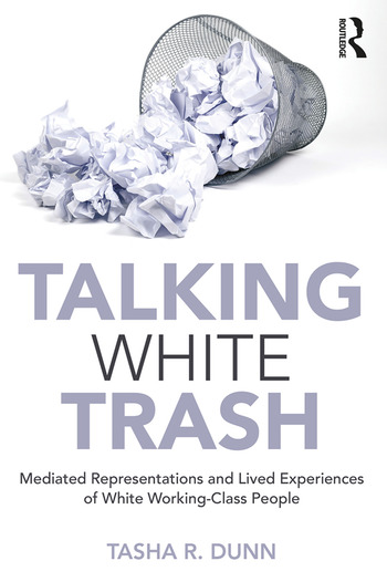 Talking White Trash Mediated Representations and Lived Experiences of White Working-Class People book cover
