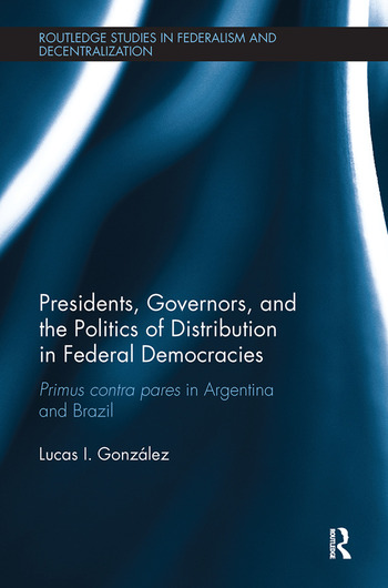 Presidents, Governors, and the Politics of Distribution in Federal Democracies Primus Contra Pares in Argentina and Brazil book cover