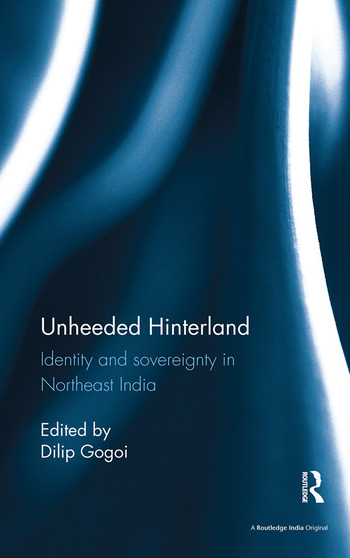 Unheeded Hinterland Identity and sovereignty in Northeast India book cover