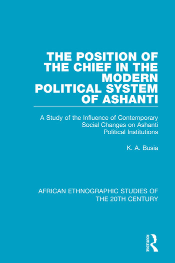 The Position of the Chief in the Modern Political System of Ashanti A Study of the Influence of Contemporary Social Changes on Ashanti Political Institutions book cover