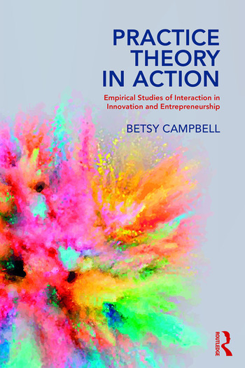 Practice Theory in Action Empirical Studies of Interaction in Innovation and Entrepreneurship book cover