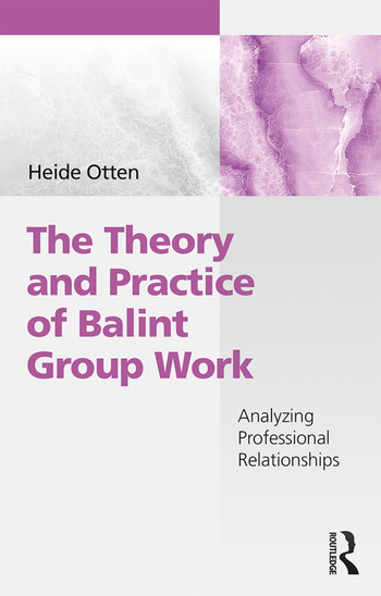 The Theory and Practice of Balint Group Work Analyzing Professional Relationships book cover