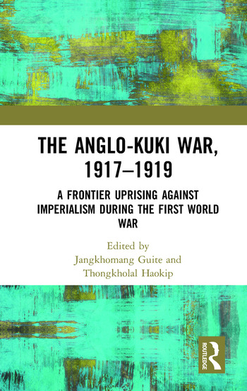 The Anglo-Kuki War, 1917–1919 A Frontier Uprising against Imperialism during the First World War book cover