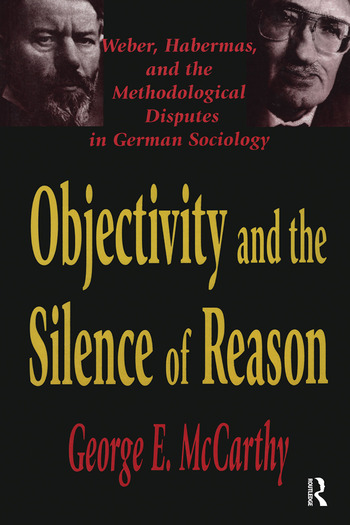Objectivity and the Silence of Reason Weber, Habermas and the Methodological Disputes in German Sociology book cover