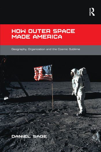 How Outer Space Made America Geography, Organization and the Cosmic Sublime book cover