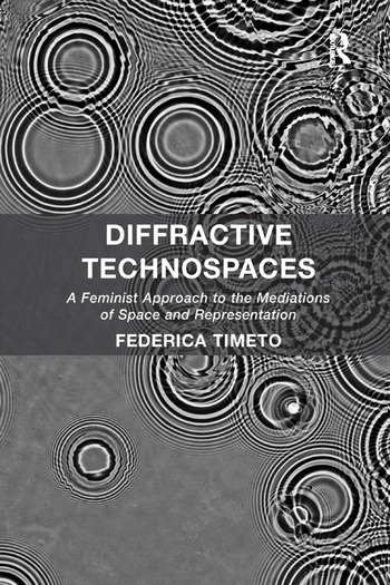 Diffractive Technospaces A Feminist Approach to the Mediations of Space and Representation book cover