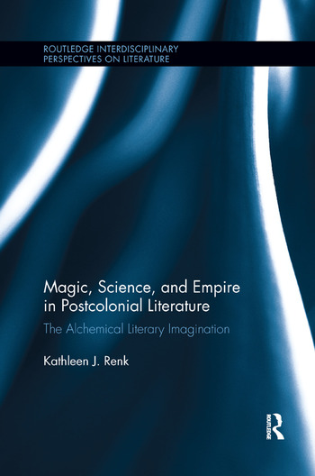 Magic, Science, and Empire in Postcolonial Literature The Alchemical Literary Imagination book cover