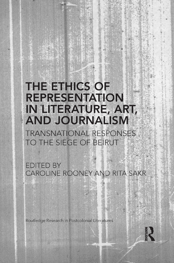 The Ethics of Representation in Literature, Art, and Journalism Transnational Responses to the Siege of Beirut book cover