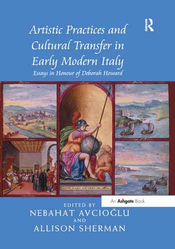 Artistic Practices and Cultural Transfer in Early Modern Italy Essays in Honour of Deborah Howard book cover