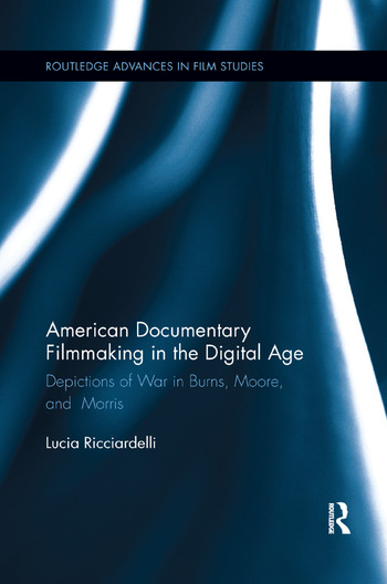 American Documentary Filmmaking in the Digital Age Depictions of War in Burns, Moore, and Morris book cover