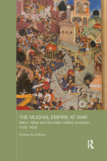 The Mughal Empire at War Babur, Akbar and the Indian Military Revolution, 1500-1605 book cover