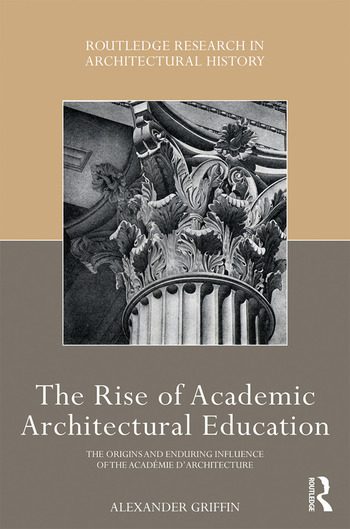 The Rise of Academic Architectural Education The origins and enduring influence of the Académie d'Architecture book cover