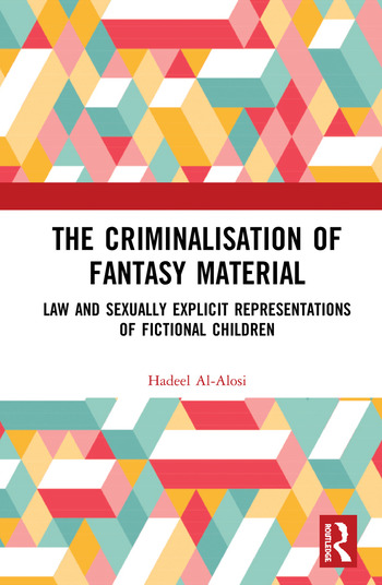 The Criminalisation of Fantasy Material Law and Sexually Explicit Representations of Fictional Children book cover