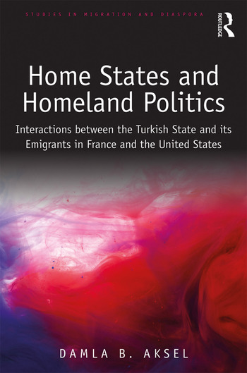 Home States and Homeland Politics Interactions between the Turkish State and its Emigrants in France and the United States book cover