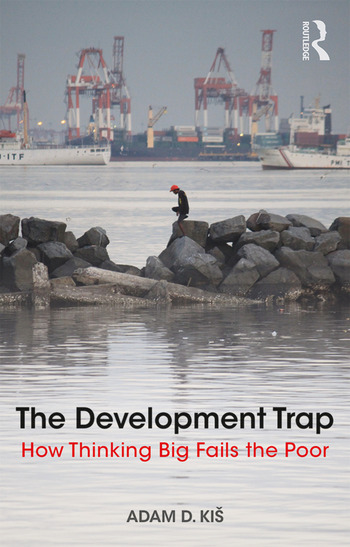 The Development Trap How Thinking Big Fails the Poor book cover