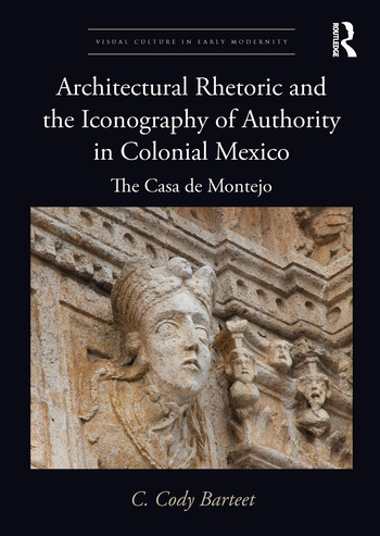 Architectural Rhetoric and the Iconography of Authority in Colonial Mexico The Casa de Montejo book cover