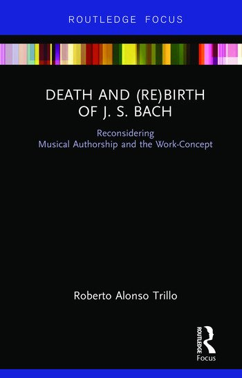 Death and (Re) Birth of J.S. Bach Reconsidering Musical Authorship and the Work-Concept book cover