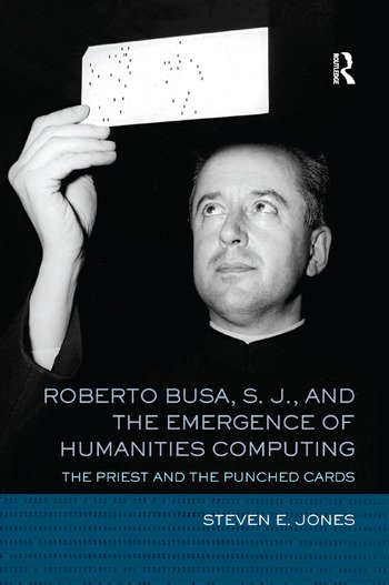 Roberto Busa, S. J., and the Emergence of Humanities Computing The Priest and the Punched Cards book cover