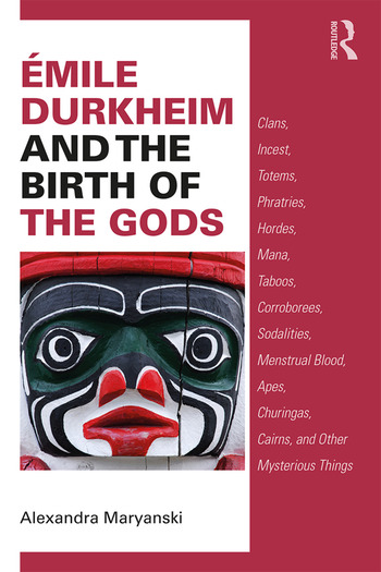 Émile Durkheim and the Birth of the Gods Clans, Incest, Totems, Phratries, Hordes, Mana, Taboos, Corroborees, Sodalities, Menstrual Blood, Apes, Churingas, Cairns, and Other Mysterious Things book cover