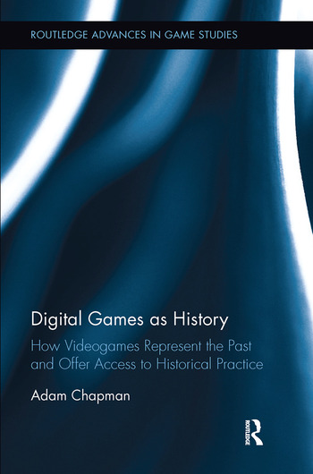 Digital Games as History How Videogames Represent the Past and Offer Access to Historical Practice book cover