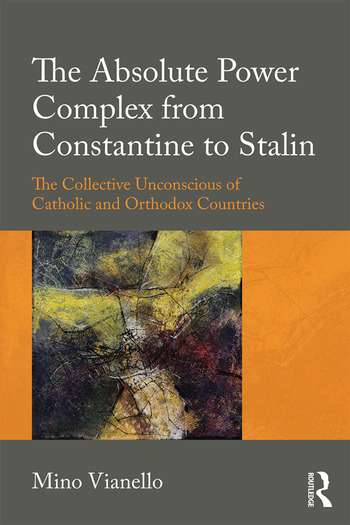 The Absolute Power Complex from Constantine to Stalin The Collective Unconscious of Catholic and Orthodox Countries book cover