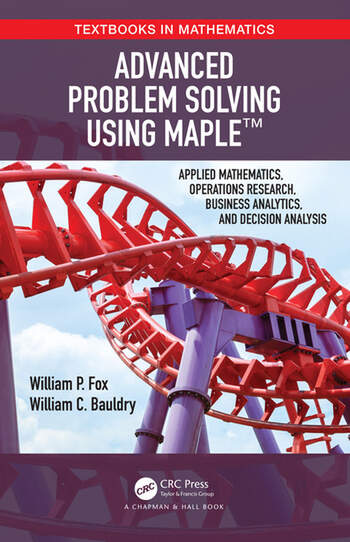 Advanced Problem Solving Using Maple Applied Mathematics, Operations Research, Business Analytics, and Decision Analysis book cover