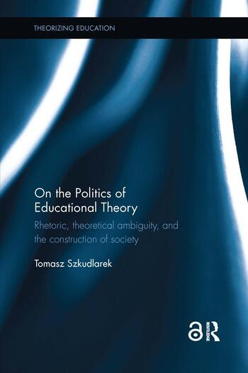 On the Politics of Educational Theory Rhetoric, theoretical ambiguity, and the construction of society book cover