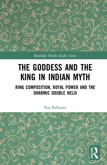 The Goddess and the King in Indian Myth Ring Composition, Royal Power and The Dharmic Double Helix book cover