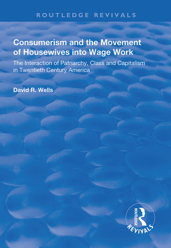 Consumerism and the Movement of Housewives into Wage Work The Interaction of Patriarchy, Class and Capitalism in Twentieth Century America book cover