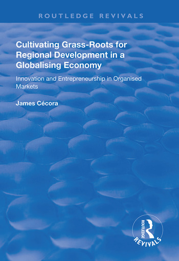 Cultivating Grass-Roots for Regional Development in a Globalising Economy Innovation and Entrepreneurship in Organised Markets book cover