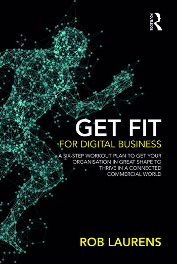 Get Fit for Digital Business A Six-Step Workout Plan to Get Your Organisation in Great Shape to Thrive in a Connected Commercial World. book cover