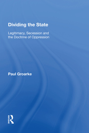Dividing the State Legitimacy, Secession and the Doctrine of Oppression book cover