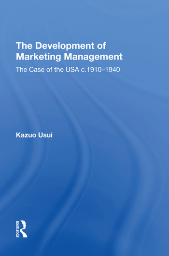 The Development of Marketing Management The Case of the USA c. 1910-1940 book cover
