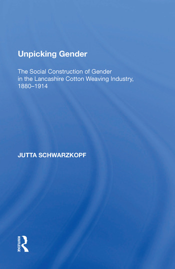 Unpicking Gender The Social Construction of Gender in the Lancashire Cotton Weaving Industry, 1880-1914 book cover