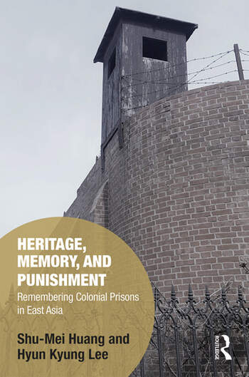 Heritage, Memory, and Punishment Remembering Colonial Prisons in East Asia book cover