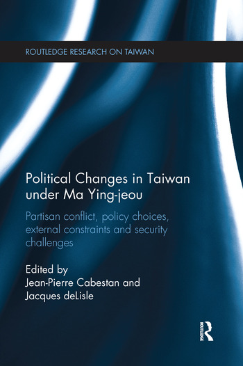 Political Changes in Taiwan Under Ma Ying-jeou Partisan Conflict, Policy Choices, External Constraints and Security Challenges book cover