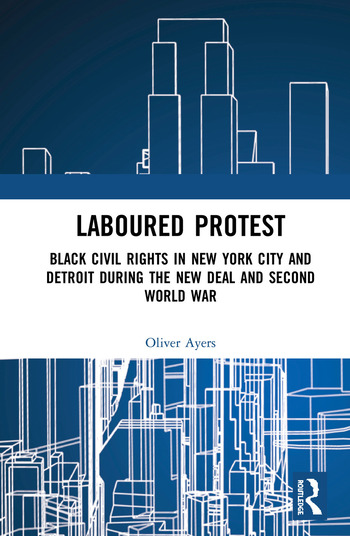Laboured Protest Black Civil Rights in New York City and Detroit During the New Deal and Second World War book cover