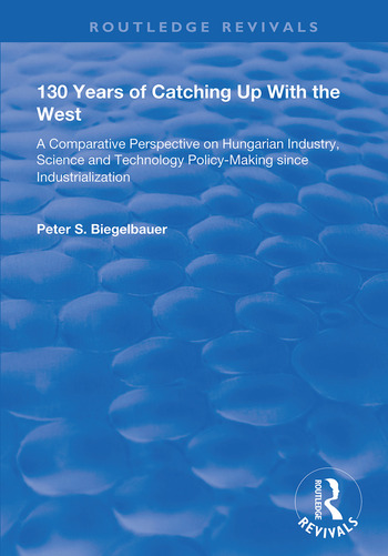 130 Years of Catching Up with the West A Comparative Perspective on Hungarian Science and Technology Policy-making Since Industrialization book cover