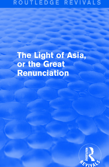 The Light of Asia, or the Great Renunciation (Mahâbhinishkramana) Being the Life and Teaching of Gautama, Prince of India and Founder of Buddhism (as Told in Verse by an Indian Buddhist) book cover