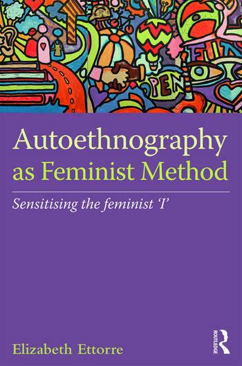 Autoethnography as Feminist Method Sensitising the feminist 'I' book cover