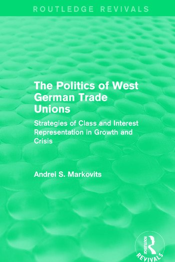 The Politics of West German Trade Unions Strategies of Class and Interest Representation in Growth and Crisis book cover