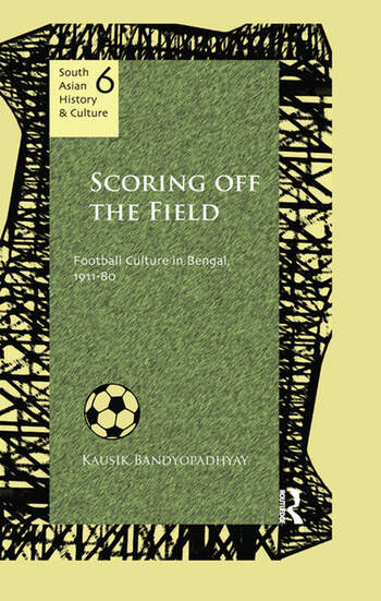 Scoring Off the Field Football Culture in Bengal, 1911–80 book cover